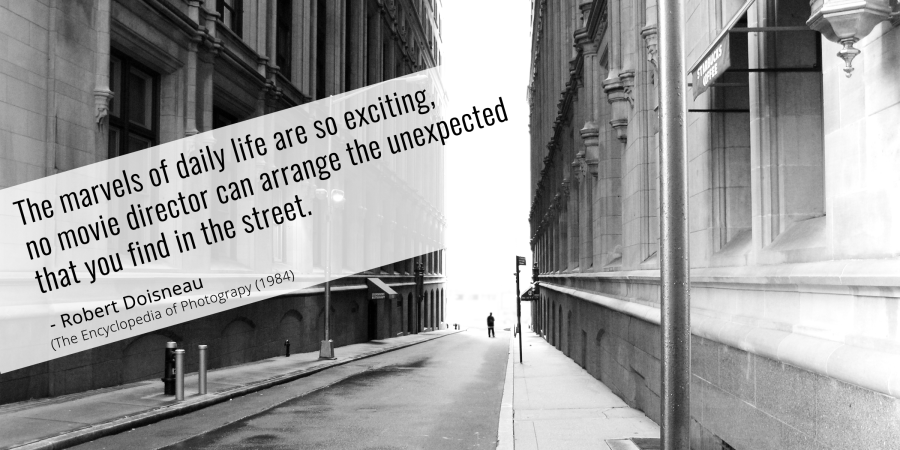 Quote by Robert Doisneau: The marvels of daily life are so exciting, no movie director can arrange the unexpected that you find in the street. Text of black and white photo of a city street.